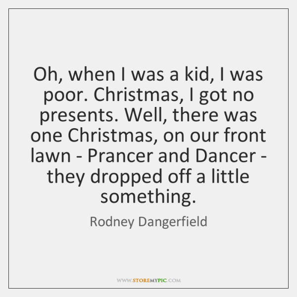 Oh, when I was a kid, I was poor. Christmas, I got ...