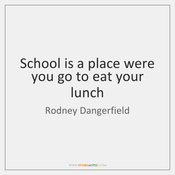 School is a place were you go to eat your lunch