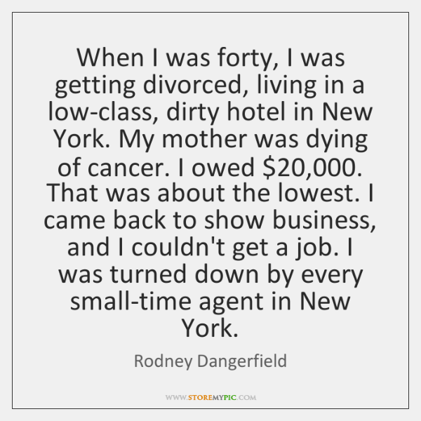When I was forty, I was getting divorced, living in a low-class, ...