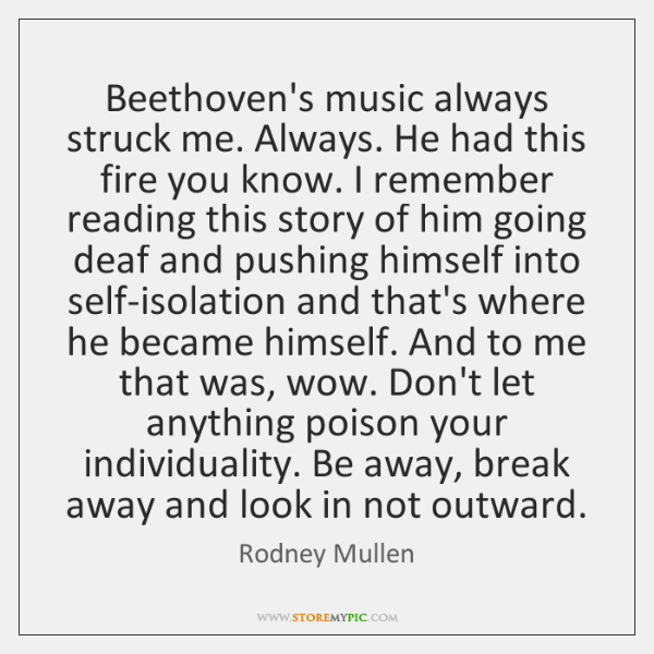 Beethoven's music always struck me. Always. He had this fire you know. ...