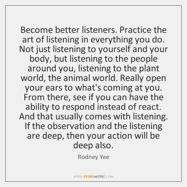 Become better listeners. Practice the art of listening in everything you do. ...