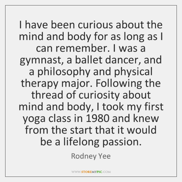 I have been curious about the mind and body for as long ...