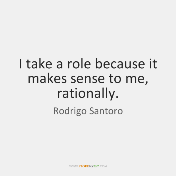 I take a role because it makes sense to me, rationally.