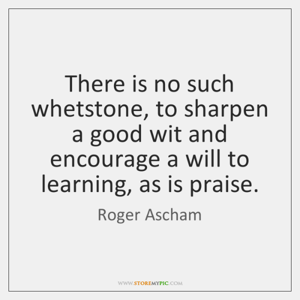 There is no such whetstone, to sharpen a good wit and encourage ...