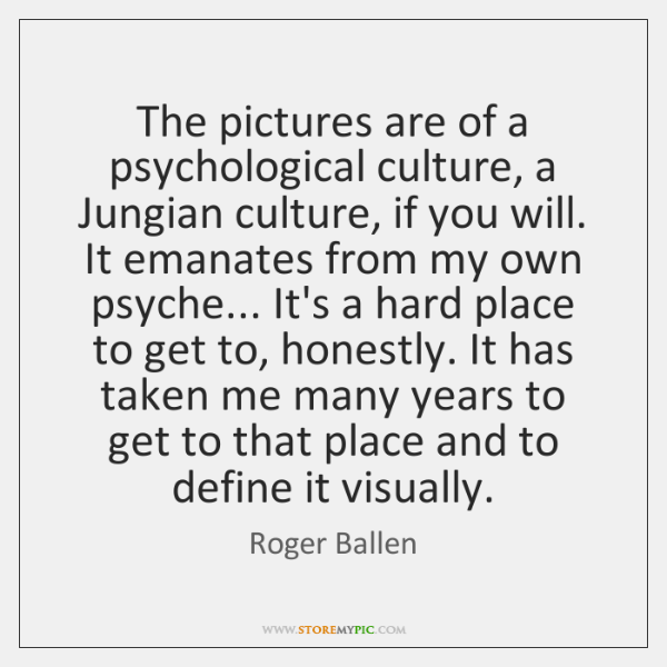 The pictures are of a psychological culture, a Jungian culture, if you ...