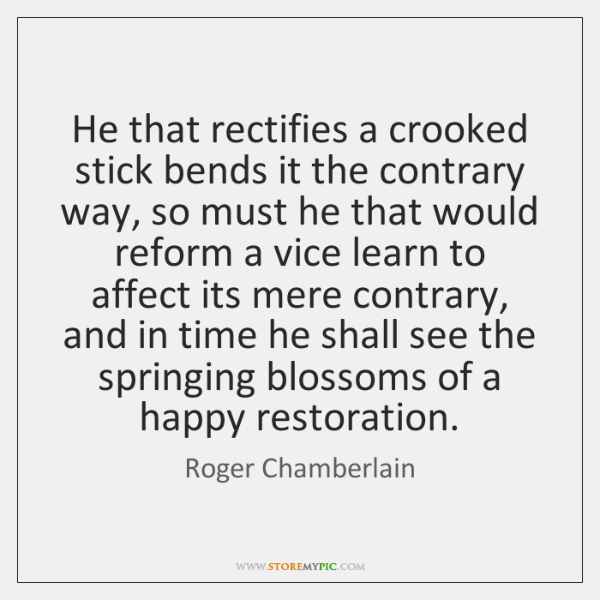 He that rectifies a crooked stick bends it the contrary way, so ...