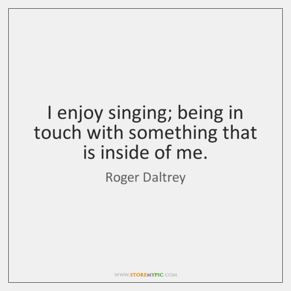 I enjoy singing; being in touch with something that is inside of ...