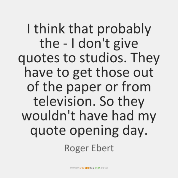 I think that probably the - I don't give quotes to studios. ...