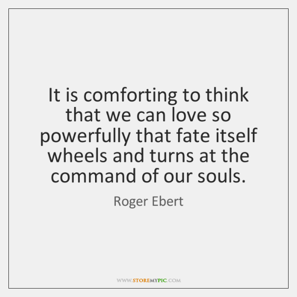 It is comforting to think that we can love so powerfully that ...
