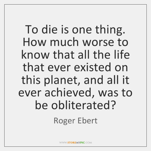 To die is one thing. How much worse to know that all ...