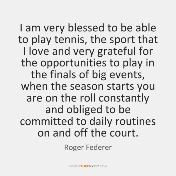 I am very blessed to be able to play tennis, the sport ...
