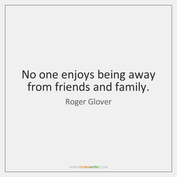 No one enjoys being away from friends and family.