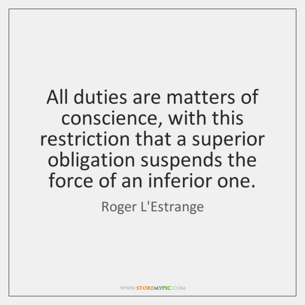 All duties are matters of conscience, with this restriction that a superior ...