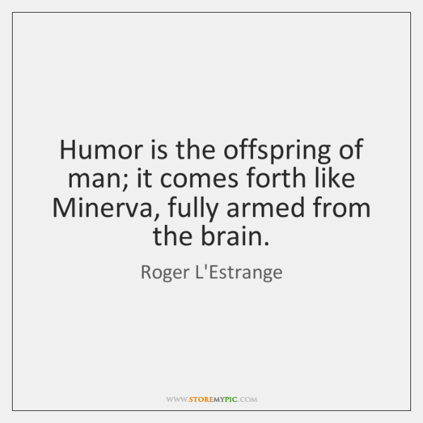 Humor is the offspring of man; it comes forth like Minerva, fully ...