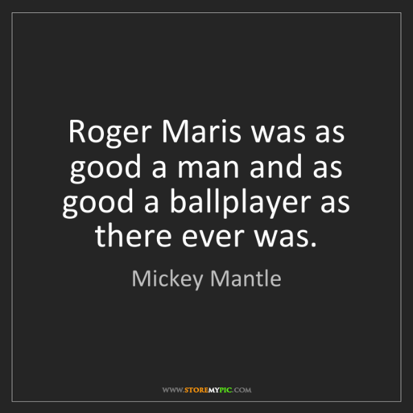 Mickey Mantle: Roger Maris was as good a man and as good a ballplayer...