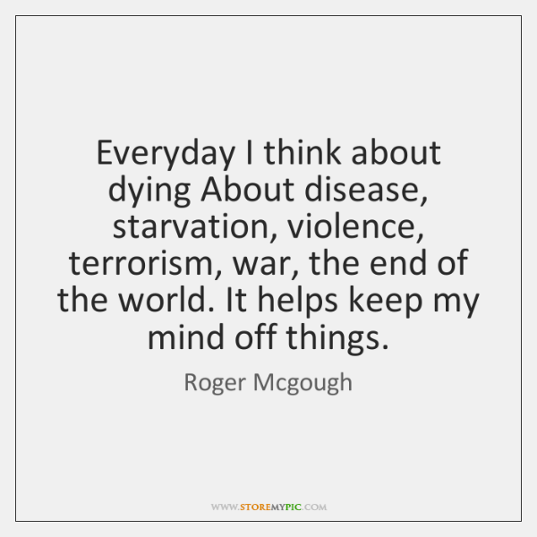 Everyday I think about dying About disease, starvation, violence, terrorism, war, the ...