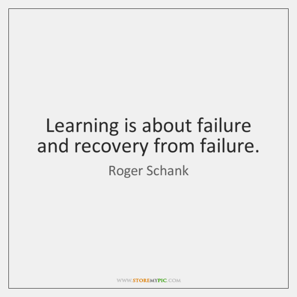 Learning is about failure and recovery from failure.