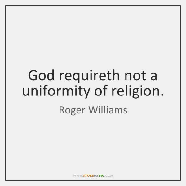 God requireth not a uniformity of religion.
