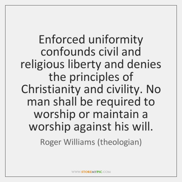 Enforced uniformity confounds civil and religious liberty and denies the principles of ...