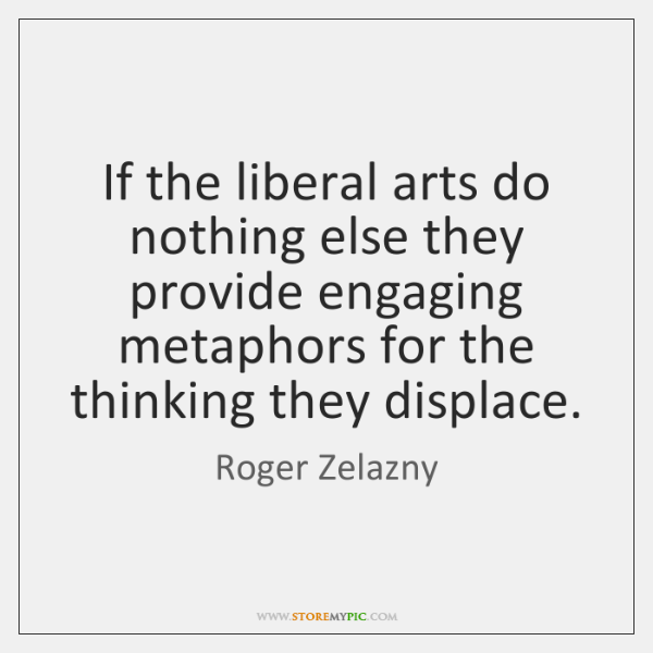 If the liberal arts do nothing else they provide engaging metaphors for ...
