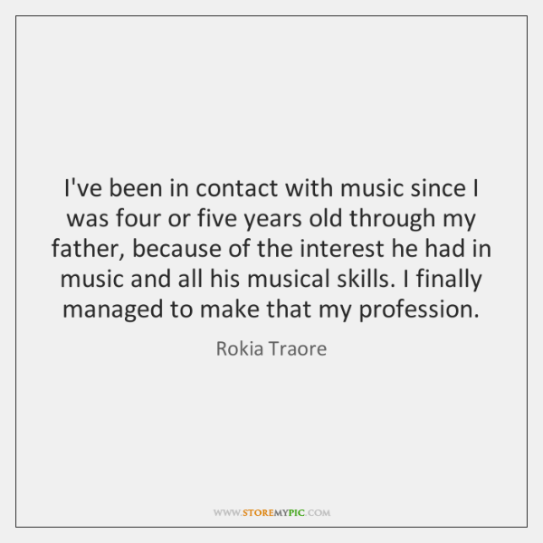 I've been in contact with music since I was four or five ...