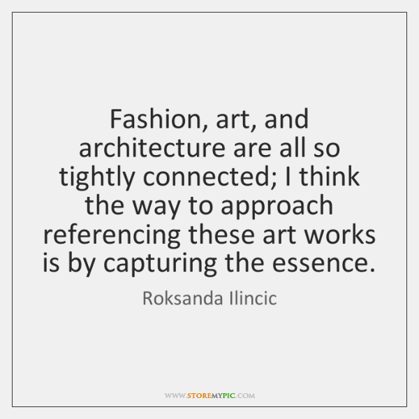 Fashion, art, and architecture are all so tightly connected; I think the ...
