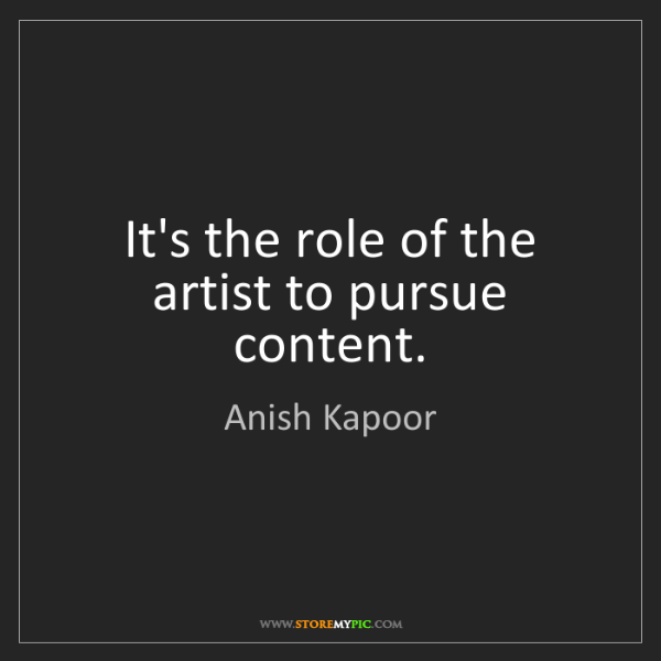 Anish Kapoor: It's the role of the artist to pursue content.