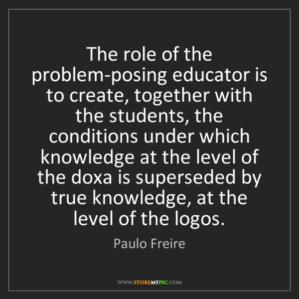 Paulo Freire: The role of the problem-posing educator is to create,...