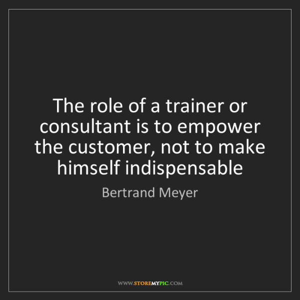 Bertrand Meyer: The role of a trainer or consultant is to empower the...