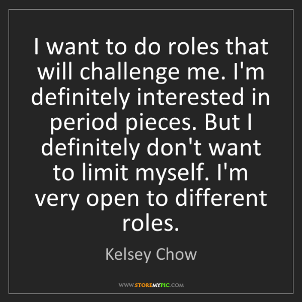 Kelsey Chow: I want to do roles that will challenge me. I'm definitely...