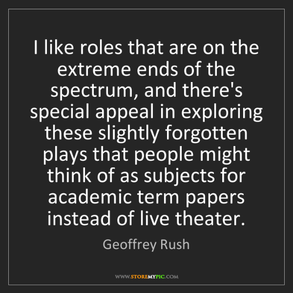 Geoffrey Rush: I like roles that are on the extreme ends of the spectrum,...