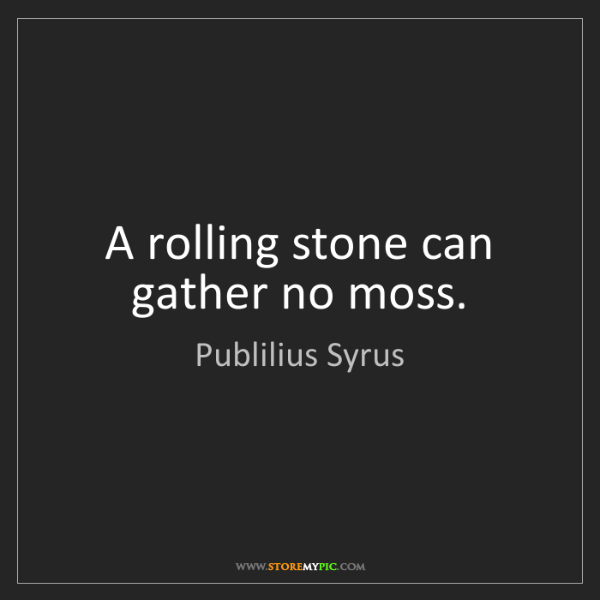 Publilius Syrus: A rolling stone can gather no moss.