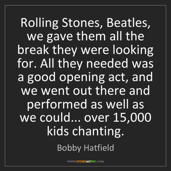 Bobby Hatfield: Rolling Stones, Beatles, we gave them all the break they...