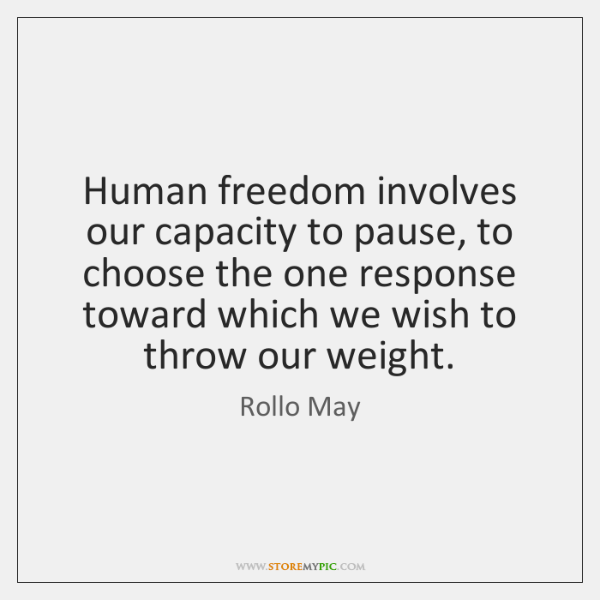 Human freedom involves our capacity to pause, to choose the one response ...