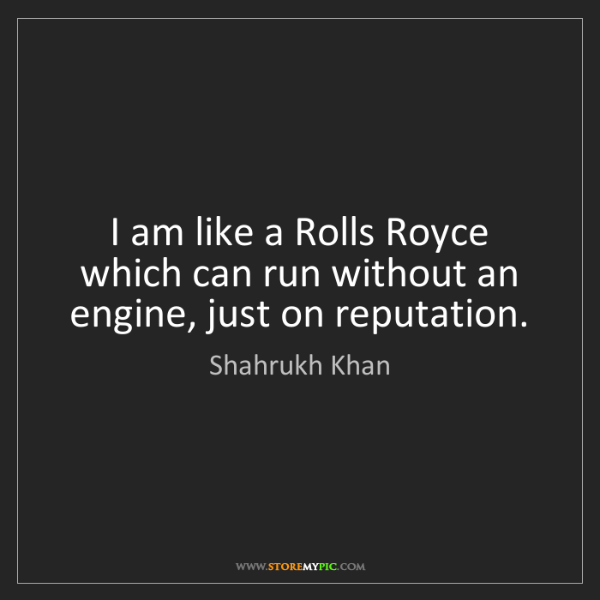 Shahrukh Khan: I am like a Rolls Royce which can run without an engine,...