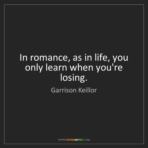Garrison Keillor: In romance, as in life, you only learn when you're losing.