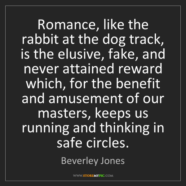 Beverley Jones: Romance, like the rabbit at the dog track, is the elusive,...
