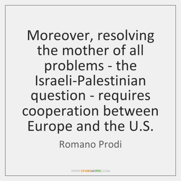 Moreover, resolving the mother of all problems - the Israeli-Palestinian question - ...
