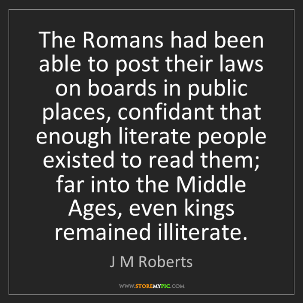 J M Roberts: The Romans had been able to post their laws on boards...