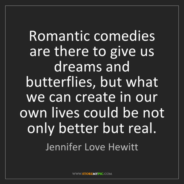 Jennifer Love Hewitt: Romantic comedies are there to give us dreams and butterflies,...