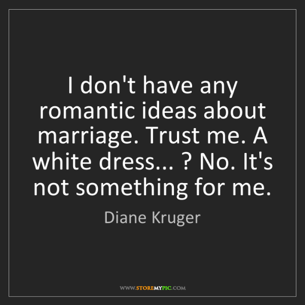 Diane Kruger: I don't have any romantic ideas about marriage. Trust...