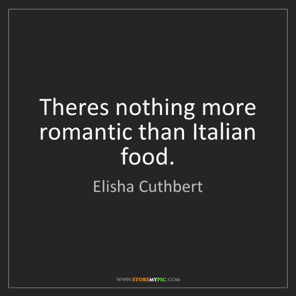 Elisha Cuthbert: Theres nothing more romantic than Italian food.