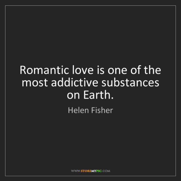 Helen Fisher: Romantic love is one of the most addictive substances...