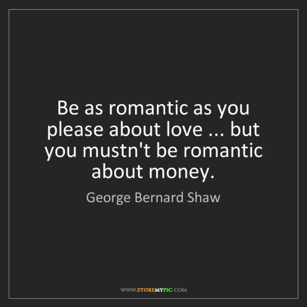 George Bernard Shaw: Be as romantic as you please about love ... but you mustn't...