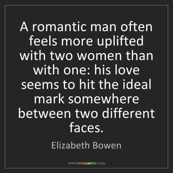 Elizabeth Bowen: A romantic man often feels more uplifted with two women...