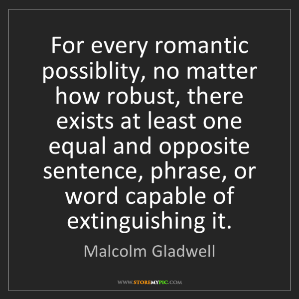 Malcolm Gladwell: For every romantic possiblity, no matter how robust,...