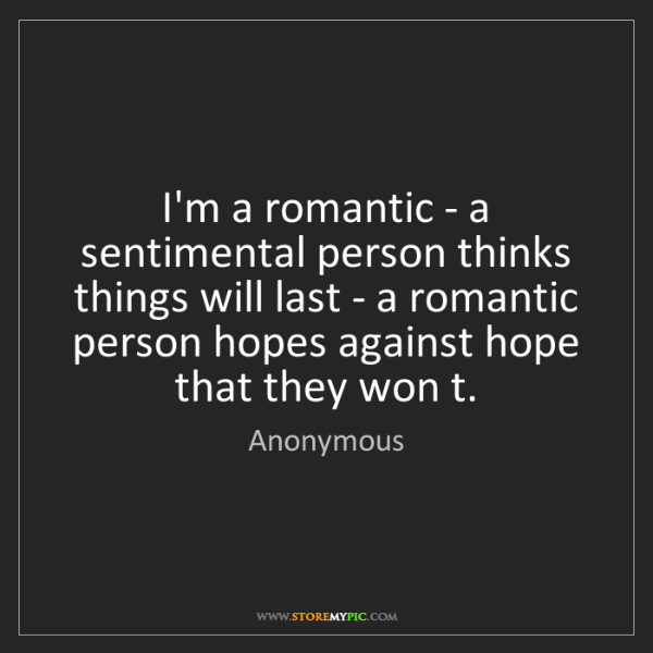 Anonymous: I'm a romantic - a sentimental person thinks things will...