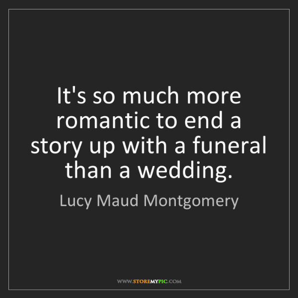 Lucy Maud Montgomery: It's so much more romantic to end a story up with a funeral...