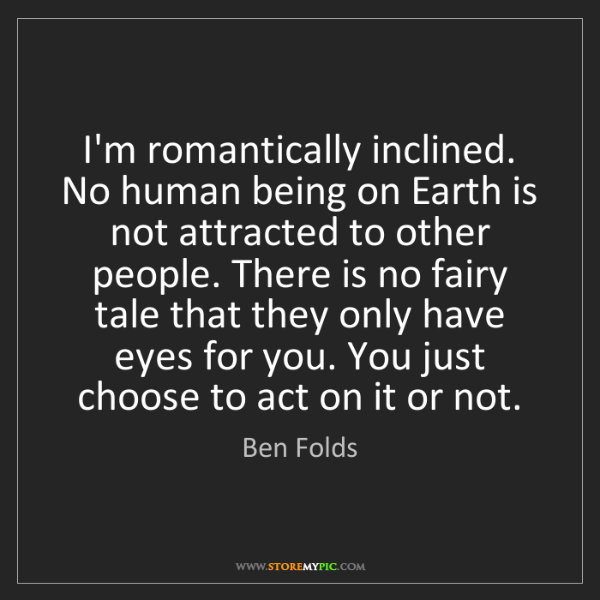Ben Folds: I'm romantically inclined. No human being on Earth is...