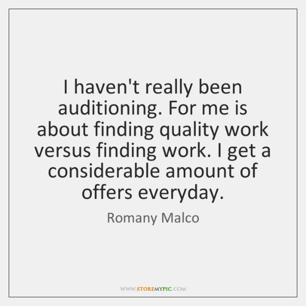 I haven't really been auditioning. For me is about finding quality work ...